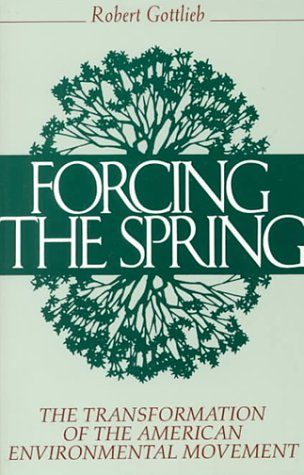 Forcing the Spring: The Transformation Of The American Environmental Movement, Robert Gottlieb