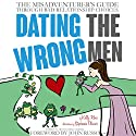Dating the Wrong Men: The Misadventurer's Guide Through Bad Relationship Choices Audiobook by Kelly A. Rossi Narrated by Kelly Rossi