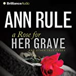 A Rose for Her Grave: And Other True Cases: Ann Rule's Crime Files, Book 1 | Ann Rule
