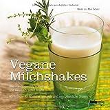 Vegane Milchshakes: Wie man Sojamilch, Hafermilch und Reismilch selbst macht. 60 Rezepte für rein pflanzliche Shakes