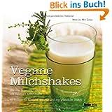 Vegane Milchshakes: Wie man Sojamilch, Hafermilch und Reismilch selbst macht. 60 Rezepte für rein pflanzliche...