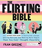 img - for The Flirting Bible: Your Ultimate Photo Guide to Reading Body Language, Getting Noticed, and Meeting More People Than You Ever Thought Possible by Fran Greene (Aug 1 2010) book / textbook / text book