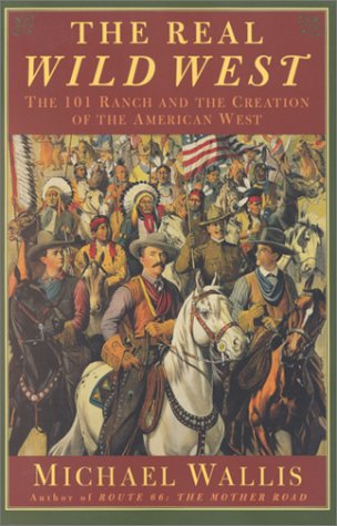 The Real Wild West: The 101 Ranch and the Creation of the American West, Michael Wallis