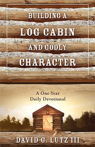 Building A Log Cabin And Godly Character: A One-Year Daily Devotional, Lutz, David G  Iii
