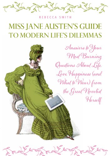 Miss Jane Austen's Guide to Modern Life's Dilemmas: Answers to Your Most Burning Questions About Life, Love, Happiness (and What toWear) from the Great Jane Austen Herself