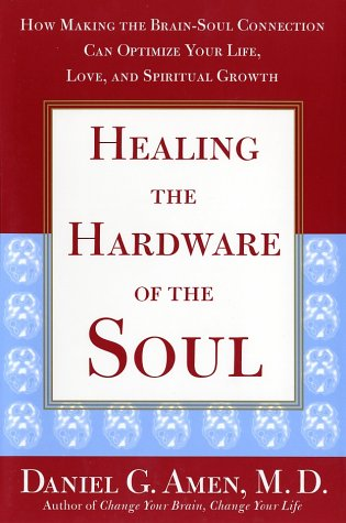 Healing the Hardware of the Soul : How Making the Brain-Soul Connection Can Optimize Your Life, Love, and Spiritual Growth, DANIEL G. AMEN