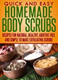 Homemade Body Scrubs: Recipes for natural, healthy, additive free and simple to make exfoliating scrubs (Quick and Easy Series) (English Edition)