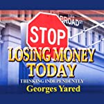 Stop Losing Money Today: Thinking Independently | Georges J. Yared