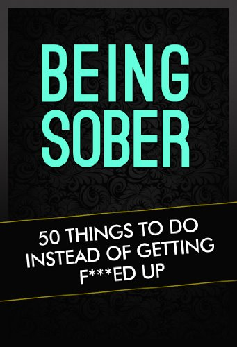 Being Sober: 50 Things To Do Instead Of Getting F***Ed Up (Being Sober Volume 1)