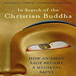 In Search of the Christian Buddha: How an Asian Sage Became a Medieval Saint | Donald S. Lopez Jr.,Peggy McCracken