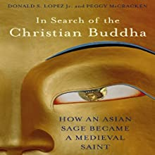 In Search of the Christian Buddha: How an Asian Sage Became a Medieval Saint (       UNABRIDGED) by Donald S. Lopez Jr., Peggy McCracken Narrated by Eric Martin