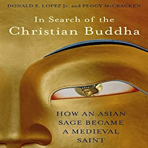 In Search of the Christian Buddha: How an Asian Sage Became a Medieval Saint | [Donald S. Lopez Jr., Peggy McCracken]