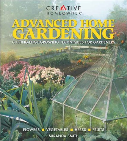 Advanced Home Gardening, Miranda Smith Ms., Editors of Creative Homeowner, Miranda Smith
