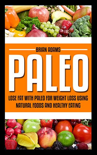 Paleo: Lose Fat with Paleo for Weight Loss using Natural Foods and Healthy Eating (fat burning,gut health,paleo for kids,caveman diet,natural eating,whole ... for beginners,paleo diet,lose fat) by Brian Adams