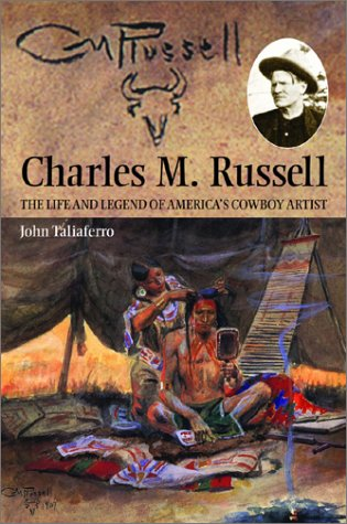 Charles M. Russell: The Life and Legend of America's Cowboy Artist, John Taliaferro, Charles M. Russell