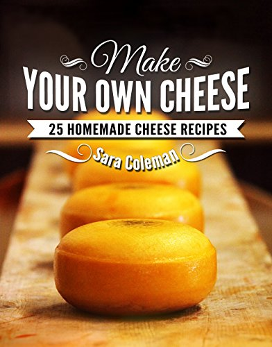 Make Your Own Cheese: 25 Homemade Cheese Recipes by Sara Coleman