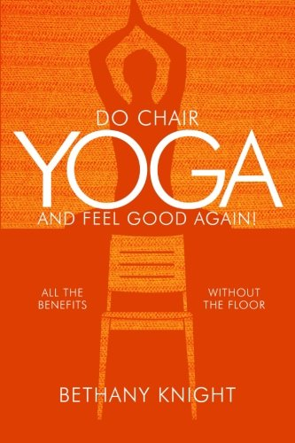 Do Chair Yoga and Feel Good Again: All the Benefits Without the Floor