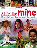 A Life Like Mine (UNICEF): How Children Live Around the World (Children Just Like Me) UNICEF