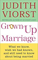 Grown-up Marriage: What We Know, Wish We Had Known, and Still Need to Know About Being Married