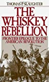 The Whiskey Rebellion: Frontier Epilogue to the American Revolution (0195051912) by Slaughter, Thomas P.