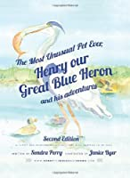 The Most Unusual Pet Ever, Henry our Great Blue Heron and his adventures 2nd Edition