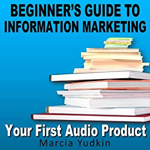 Beginner's Guide to Information Marketing: Your First Audio Product | [Marcia Yudkin]