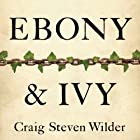 Ebony and Ivy: Race, Slavery, and the Troubled History of America's Universities Audiobook by Craig Steven Wilder Narrated by Corey Allen