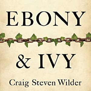 Ebony and Ivy: Race, Slavery, and the Troubled History of America's Universities | [Craig Steven Wilder]