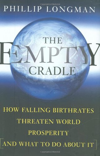 The Empty Cradle: How Falling Birthrates Threaten World Prosperity And What To Do About It