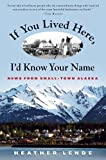 img - for By Heather Lende If You Lived Here, I'd Know Your Name: News from Small-Town Alaska (1st First Edition) [Hardcover] book / textbook / text book