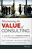 Jack J. Phillips Maximizing the Value of Consulting: A Guide for Internal and External Consultants