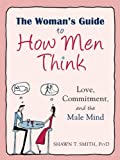 The Womans Guide to How Men Think: Love, Commitment, and the Male Mind