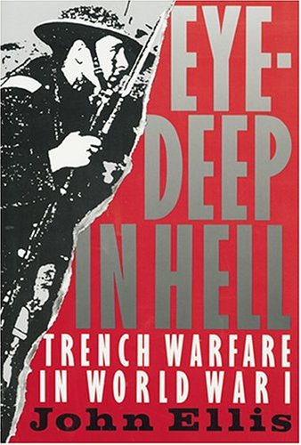 Eye-Deep in Hell: Trench Warfare in World War I, JOHN ELLIS