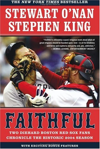 Faithful : Two Diehard Boston Red Sox Fans Chronicle The Historic 2004 Season, STEWART O'NAN, STEPHEN KING