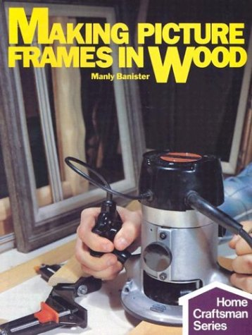 Making picture frames in wood (Home craftsman series)