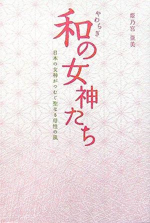 和(やわらぎ)の女神たち―日本の女神がつむぐ聖なる母性の風