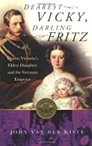 Dearest Vicky, Darling Fritz: The Tragic Love Story of Queen Victoria's Eldest Daughter and the German Emperor.