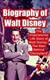 "Biography of Walt Disney: The Inspirational Life Story of Walt Disney - The Man Behind ""Disneyland"" (Biographies of Famous People Series)"