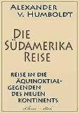 Alexander von Humboldt: Die S�damerika-Reise (Einzige von A. v. Humboldt autorisierte deutsche Ausgabe): Originaltitel: Reise in die �quinoktial-Gegenden des Neuen Kontinents