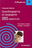 Dysorthographie et dysgraphie : 285 Exercices Comprendre, valuer, remdier, s'entraner