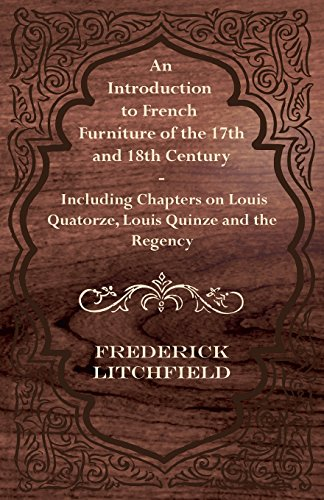 An Introduction to French Furniture of the 17th and 18th Century - Including Chapters on Louis Quatorze, Louis Quinze an
