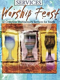 Worship Feast: Services: 50 Complete Multisensory Services for Youth download ebook