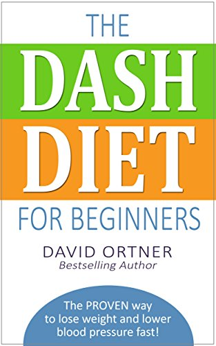 The DASH Diet for Beginners: The PROVEN way to lose weight and lower blood pressure fast!  (Lose Weight Quickly, High Blood Pressure, Low Salt Diet) by David Ortner