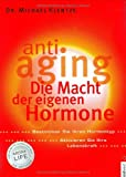 Anti-Aging - Die Macht der eigenen Hormone: Die Macht der eigenen Hormone. Bestimmen Sie Ihren Hormontyp. Aktivieren Sie Ihre Lebenskraft