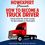 How to Become a Truck Driver: Your Step-By-Step Guide to Becoming a Trucker |  HowExpert Press,Bruce Stimson