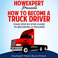 How to Become a Truck Driver: Your Step-By-Step Guide to Becoming a Trucker Audiobook by  HowExpert Press, Bruce Stimson Narrated by Rick Baverstock