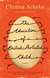 The Education of a British-Protected Child: Essays (0307473678) by Achebe, Chinua