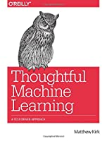 Thoughtful Machine Learning: A Test-Driven Approach Front Cover