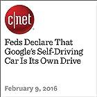 Feds Declare That Google's Self-Driving Car Is Its Own Drive Other von Wayne Cunningham Gesprochen von: Rex Anderson