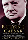 Burying Caesar: Churchill, Chamberlain and the Battle for the Tory Party